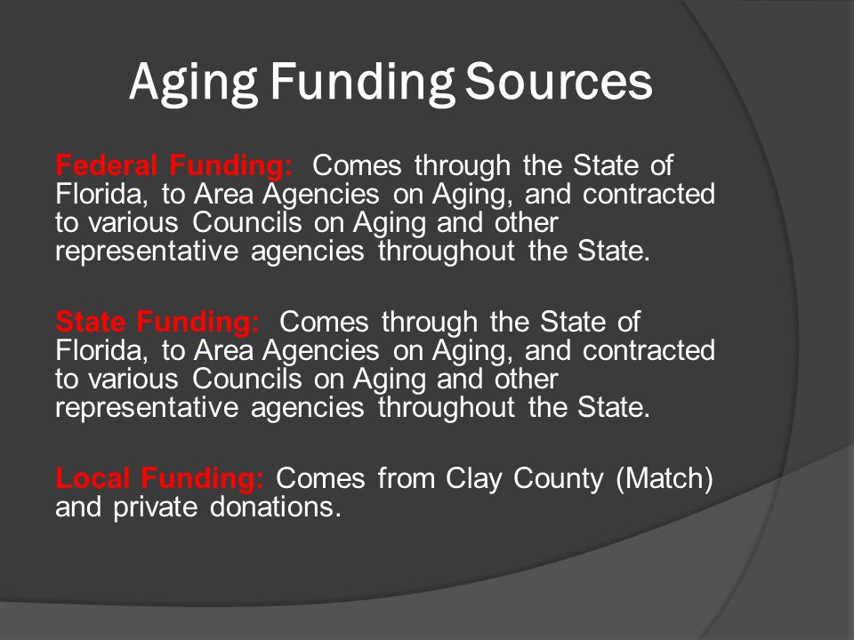 Aging Funding Sources Federal Funding: Comes through the State of Florida, to Area Agencies on Aging, and contracted to various Councils on Aging and other representative agencies throughout the State.