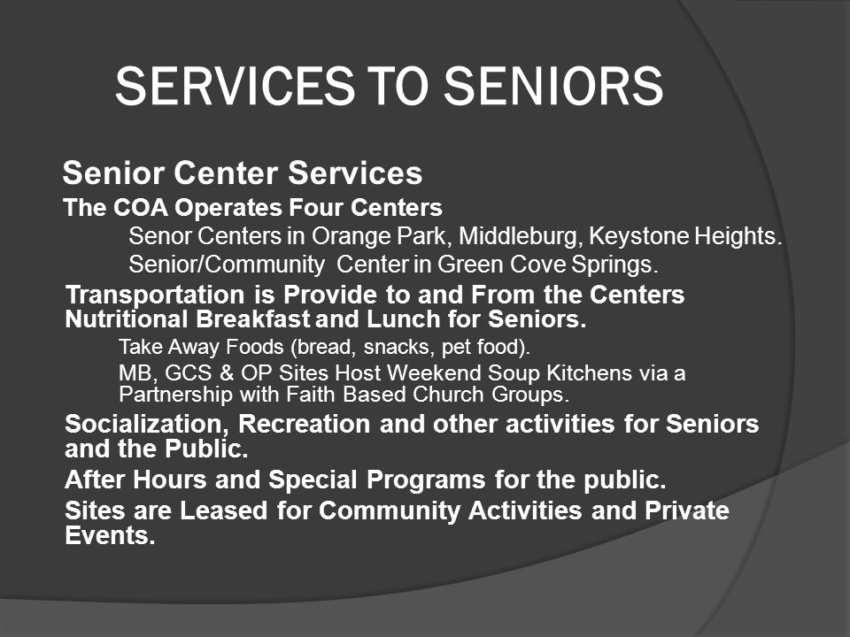 SERVICES TO SENIORS Senior Center Services The COA Operates Four Centers Senor Centers in Orange Park, Middleburg, Keystone Heights.