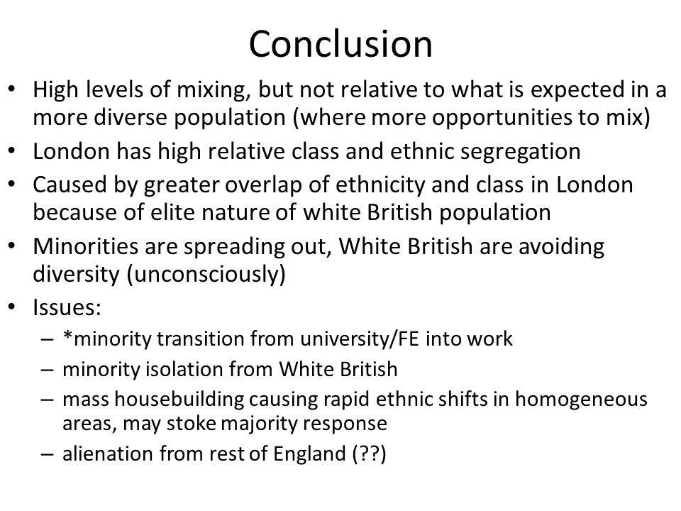 Conclusion High levels of mixing, but not relative to what is expected in a more diverse population (where more opportunities to mix) London has high relative class and ethnic segregation Caused by greater overlap of ethnicity and class in London because of elite nature of white British population Minorities are spreading out, White British are avoiding diversity (unconsciously) Issues: – *minority transition from university/FE into work – minority isolation from White British – mass housebuilding causing rapid ethnic shifts in homogeneous areas, may stoke majority response – alienation from rest of England ( )