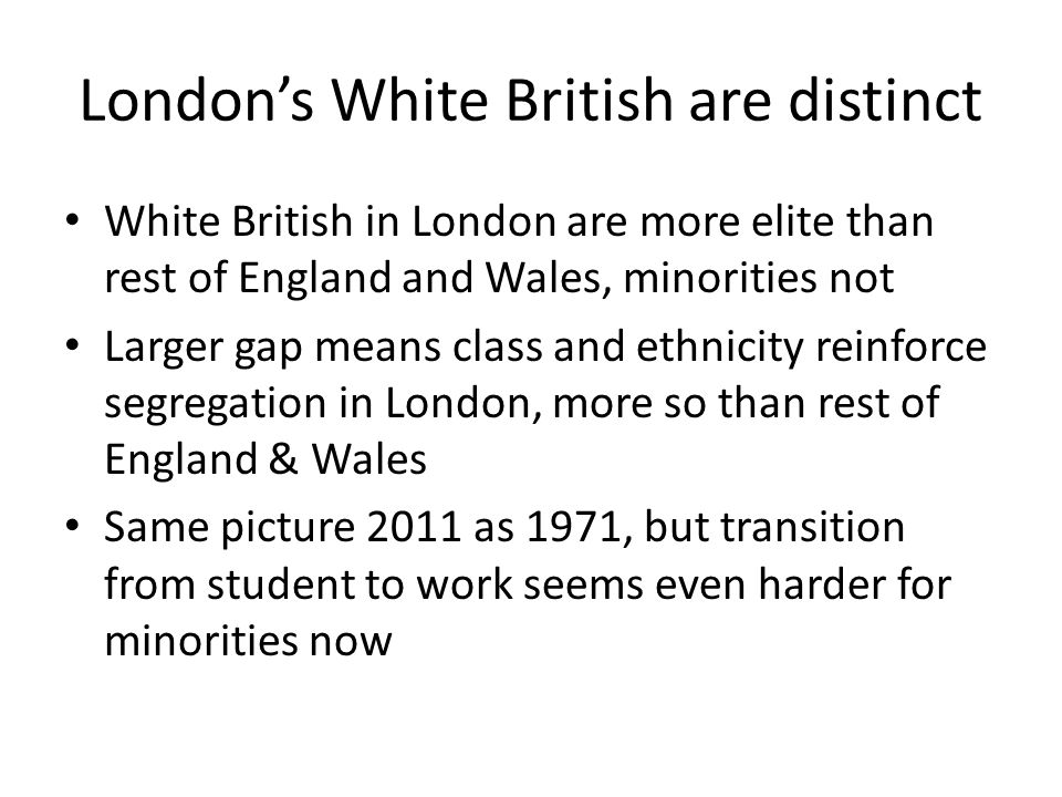 LONDON 2011 Occupational ClassWhite BritishMinoritiesDifference Higher professionals14.1%9.2%5.0% Lower professionals26.4%16.3%10.0% Intermediate15.3%9.9%5.4% Own account9.2%7.7%1.6% Lower supervisory5.5%5.4%0.1% Routine18.5%20.8%-2.3% Not working4.9%16.0%-11.1% Full-time students6.0%14.7%-8.7% ENGLAND & WALES Occupational ClassWhite BritishMinoritiesDifference Higher professionals9.9%8.9%1.0% Lower professionals21.4%14.6%6.8% Intermediate14.0%8.8%5.2% Own account9.6%8.7%0.9% Lower supervisory7.6%5.3%2.2% Routine26.9%22.5%4.4% Not working4.5%15.9%-11.4% Full-time students6.1%15.2%-9.1%