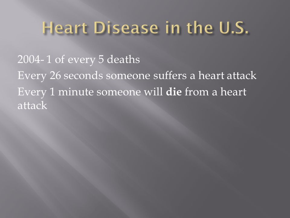 2004- 1 of every 5 deaths Every 26 seconds someone suffers a heart attack Every 1 minute someone will die from a heart attack