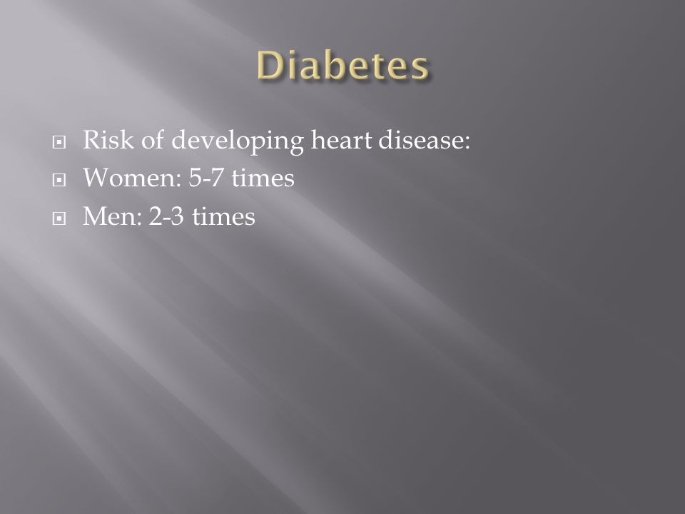  Risk of developing heart disease:  Women: 5-7 times  Men: 2-3 times