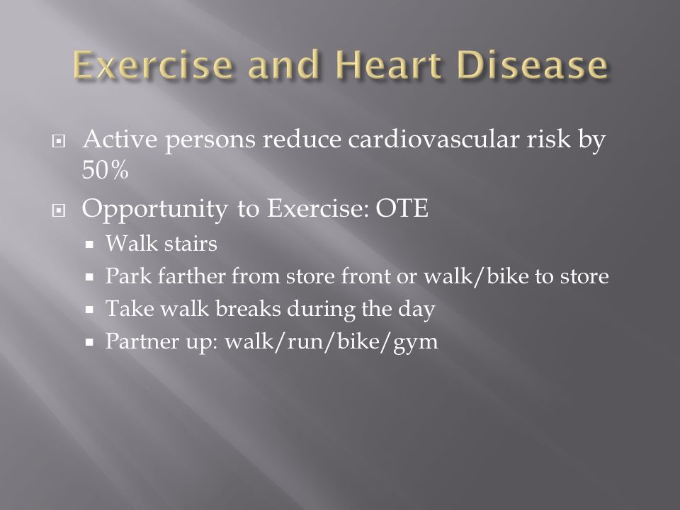  Active persons reduce cardiovascular risk by 50%  Opportunity to Exercise: OTE  Walk stairs  Park farther from store front or walk/bike to store  Take walk breaks during the day  Partner up: walk/run/bike/gym