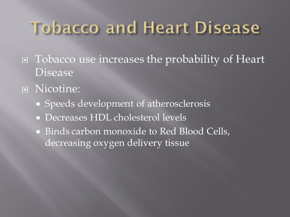  Tobacco use increases the probability of Heart Disease  Nicotine:  Speeds development of atherosclerosis  Decreases HDL cholesterol levels  Binds carbon monoxide to Red Blood Cells, decreasing oxygen delivery tissue
