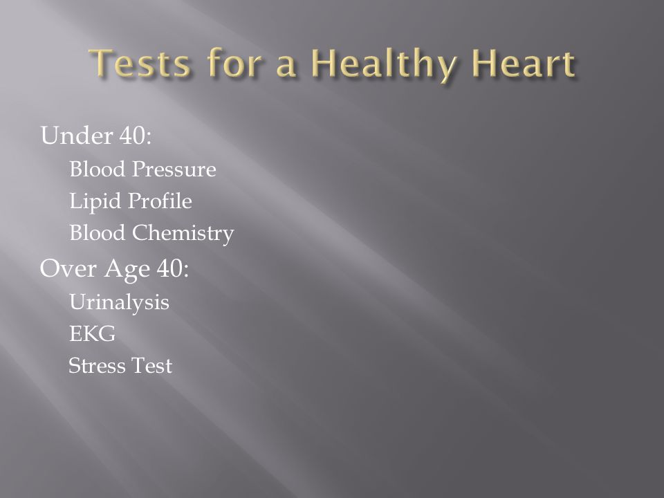Under 40: Blood Pressure Lipid Profile Blood Chemistry Over Age 40: Urinalysis EKG Stress Test