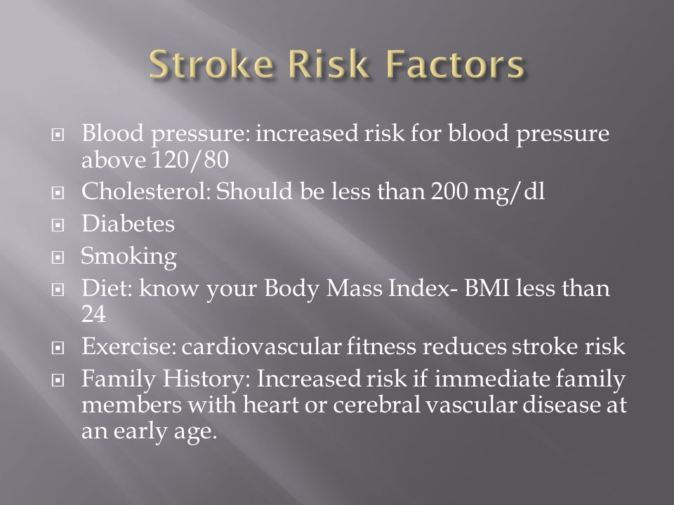  Blood pressure: increased risk for blood pressure above 120/80  Cholesterol: Should be less than 200 mg/dl  Diabetes  Smoking  Diet: know your Body Mass Index- BMI less than 24  Exercise: cardiovascular fitness reduces stroke risk  Family History: Increased risk if immediate family members with heart or cerebral vascular disease at an early age.