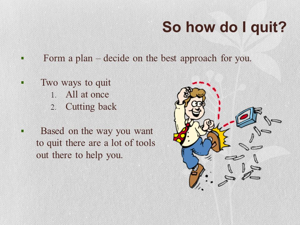 So how do I quit.  Form a plan – decide on the best approach for you.