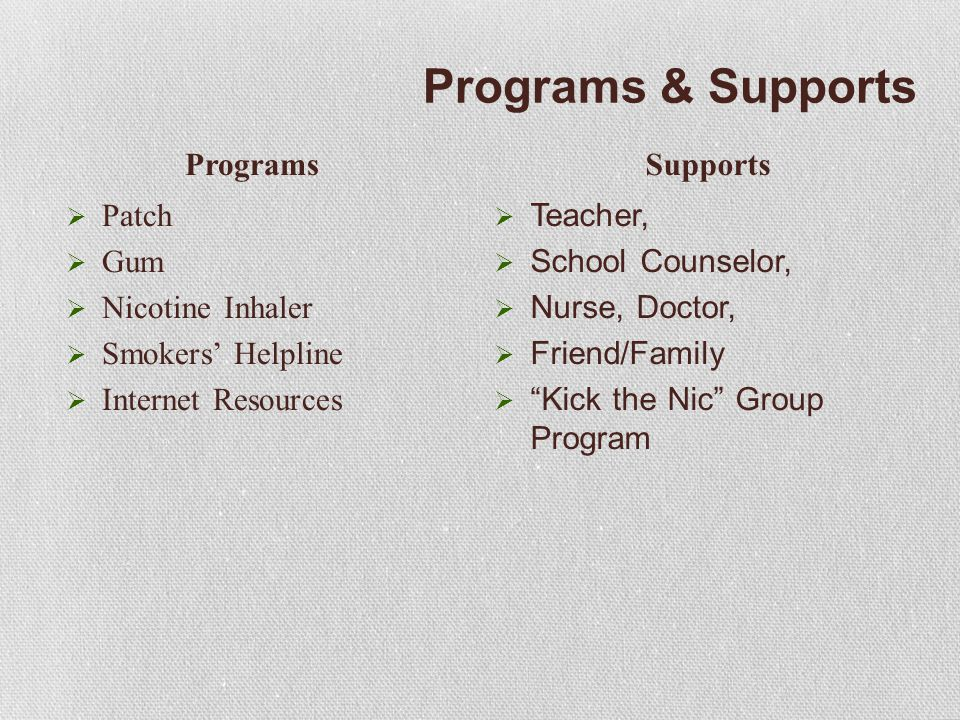 Programs & Supports  Patch  Gum  Nicotine Inhaler  Smokers' Helpline  Internet Resources  Teacher,  School Counselor,  Nurse, Doctor,  Friend/Family  Kick the Nic Group Program ProgramsSupports