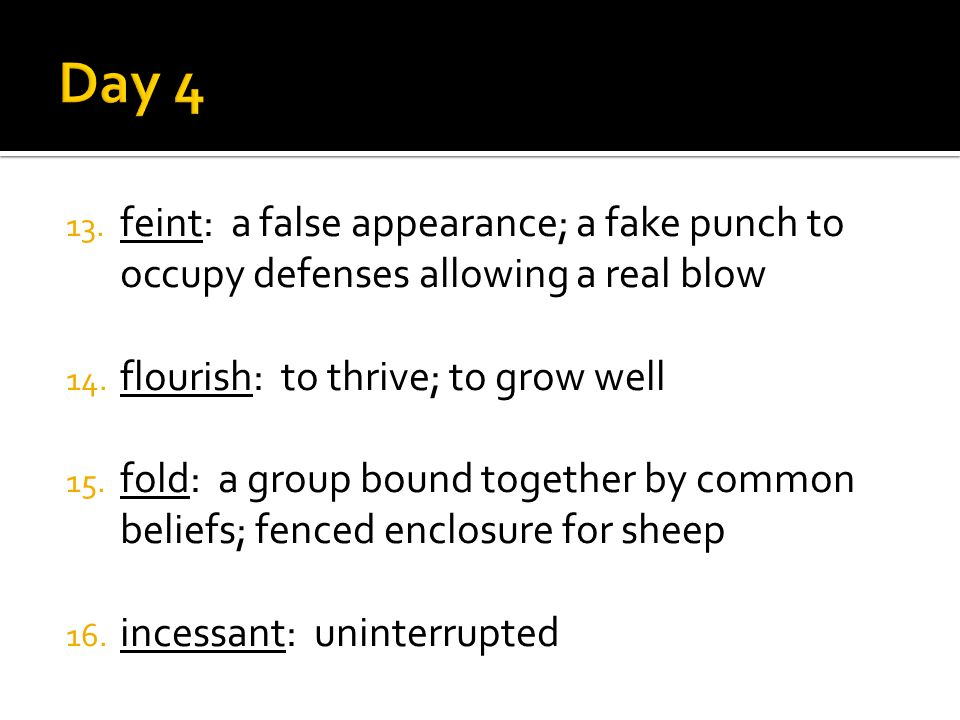 13. feint: a false appearance; a fake punch to occupy defenses allowing a real blow 14. flourish: to thrive; to grow well 15. fold: a group bound toge