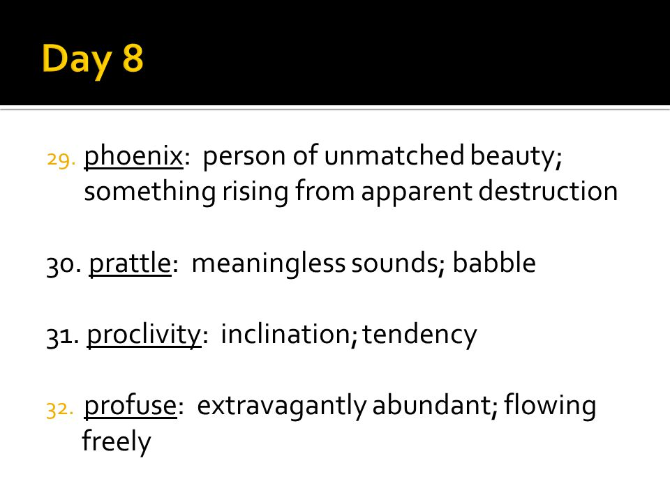 29. phoenix: person of unmatched beauty; something rising from apparent destruction 30. prattle: meaningless sounds; babble 31. proclivity: inclinatio