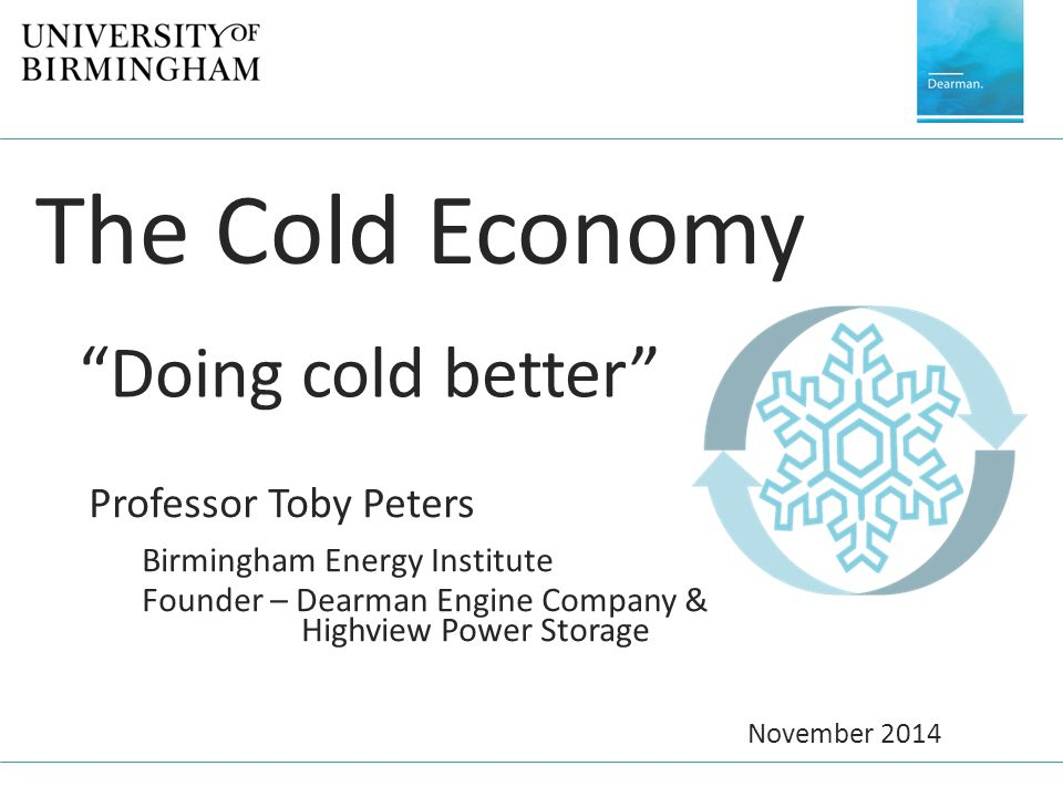 "The Cold Economy ""Doing cold better"" Professor Toby Peters Birmingham Energy Institute Founder – Dearman Engine Company & Highview Power Storage Novem"