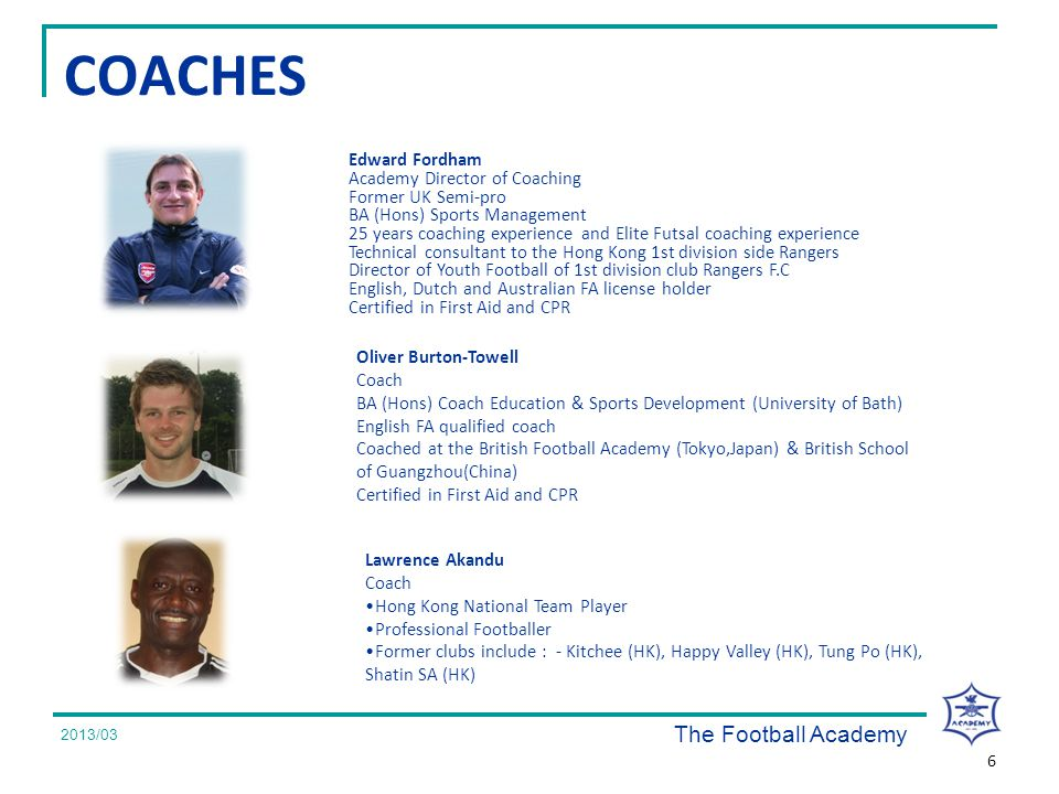 2008/07 COACHES Edward Fordham Academy Director of Coaching Former UK Semi-pro BA (Hons) Sports Management 25 years coaching experience and Elite Futsal coaching experience Technical consultant to the Hong Kong 1st division side Rangers Director of Youth Football of 1st division club Rangers F.C English, Dutch and Australian FA license holder Certified in First Aid and CPR The Football Academy 2008/07 2013/03 6 Oliver Burton-Towell Coach BA (Hons) Coach Education & Sports Development (University of Bath) English FA qualified coach Coached at the British Football Academy (Tokyo,Japan) & British School of Guangzhou(China) Certified in First Aid and CPR Lawrence Akandu Coach Hong Kong National Team Player Professional Footballer Former clubs include : - Kitchee (HK), Happy Valley (HK), Tung Po (HK), Shatin SA (HK)
