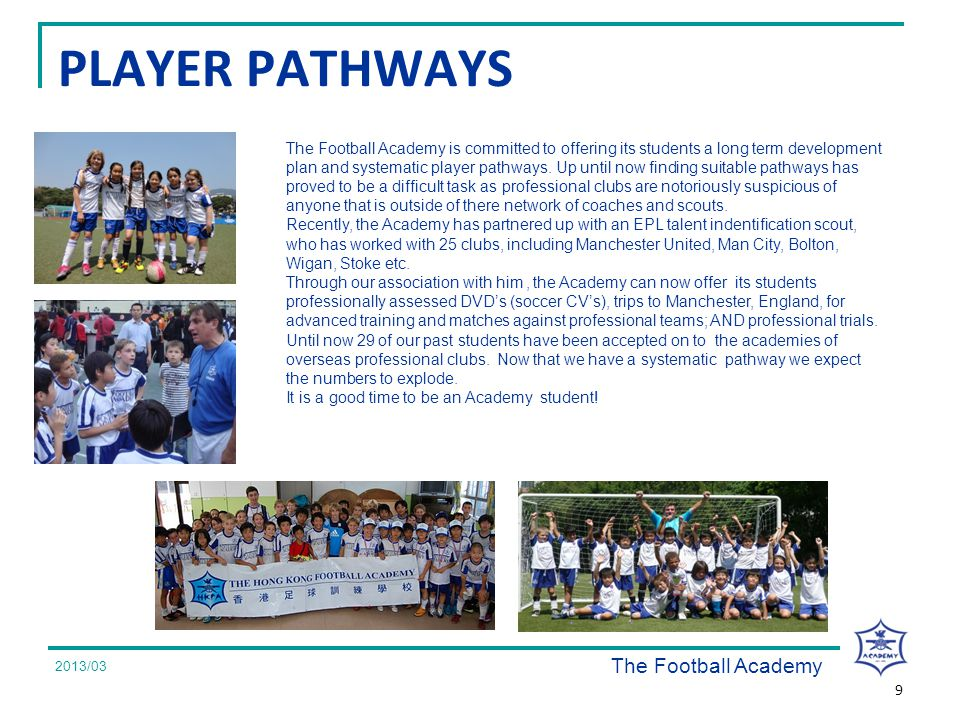 2008/07 PLAYER PATHWAYS The Football Academy is committed to offering its students a long term development plan and systematic player pathways.