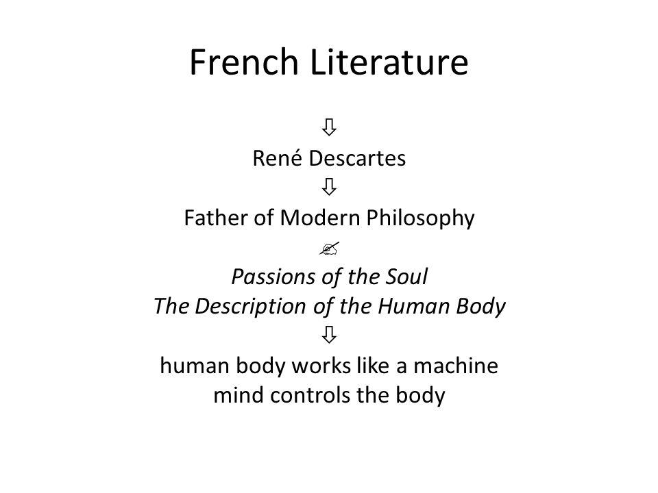 French Literature  René Descartes  Father of Modern Philosophy  Passions of the Soul The Description of the Human Body  human body works like a ma