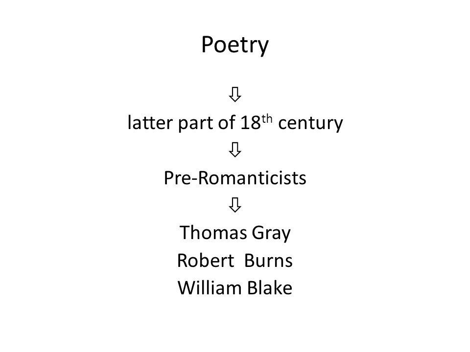 Poetry  latter part of 18 th century  Pre-Romanticists  Thomas Gray Robert Burns William Blake