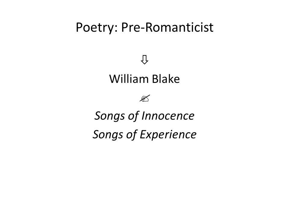 Poetry: Pre-Romanticist  William Blake  Songs of Innocence Songs of Experience