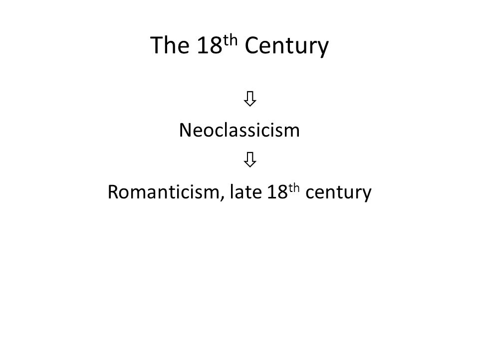 The 18 th Century  Neoclassicism  Romanticism, late 18 th century