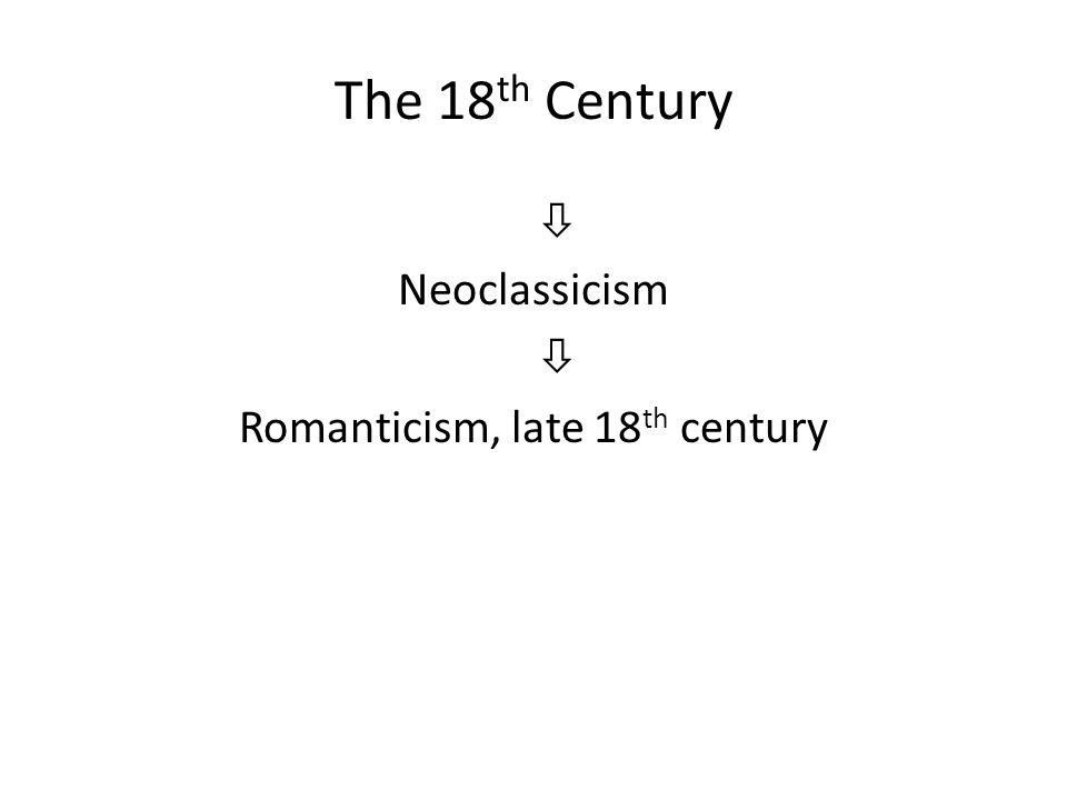 The 18 th Century  Neoclassicism  Romanticism, late 18 th century