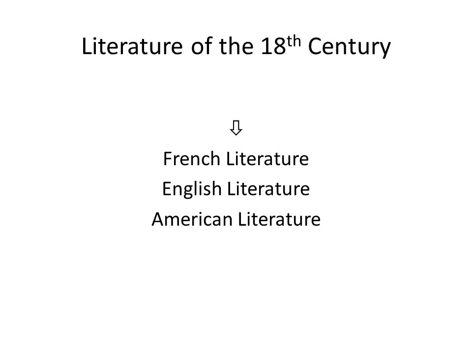 Literature of the 18 th Century  French Literature English Literature American Literature