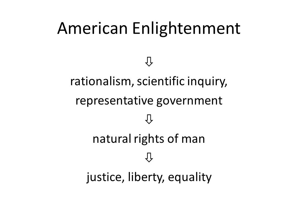 American Enlightenment  rationalism, scientific inquiry, representative government  natural rights of man  justice, liberty, equality