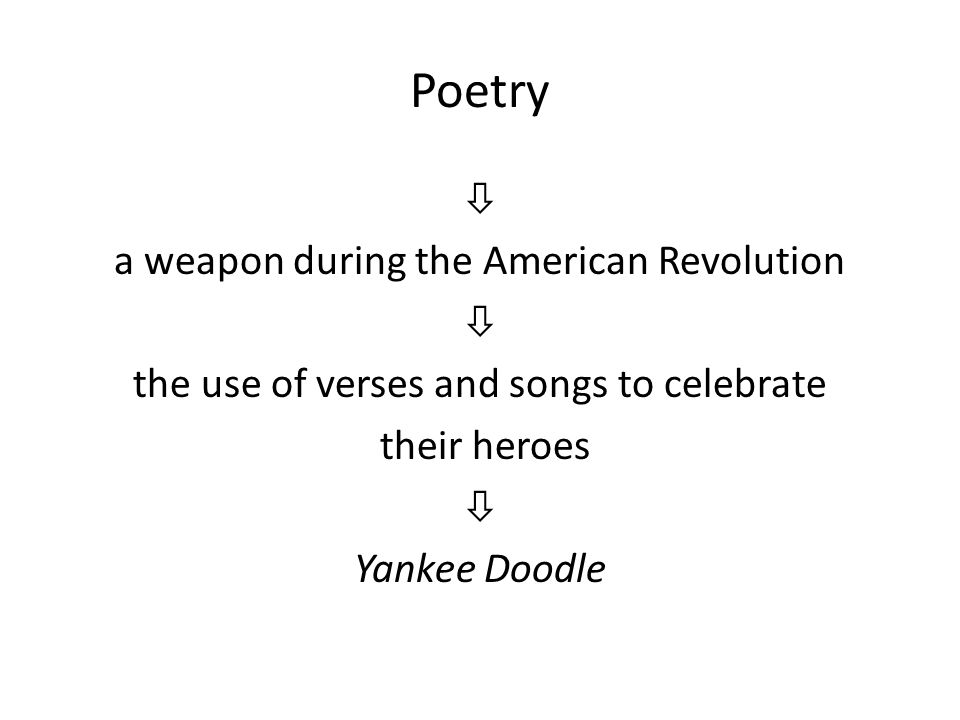Poetry  a weapon during the American Revolution  the use of verses and songs to celebrate their heroes  Yankee Doodle