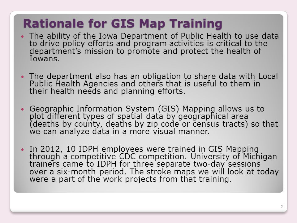 Rationale for GIS Map Training The ability of the Iowa Department of Public Health to use data to drive policy efforts and program activities is critical to the department's mission to promote and protect the health of Iowans.