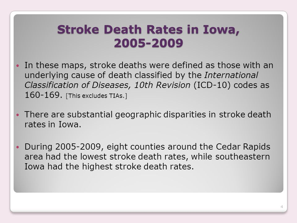 Stroke Death Rates in Iowa, 2005-2009 In these maps, stroke deaths were defined as those with an underlying cause of death classified by the International Classification of Diseases, 10th Revision (ICD-10) codes as 160-169.
