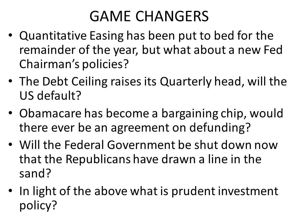 GAME CHANGERS Quantitative Easing has been put to bed for the remainder of the year, but what about a new Fed Chairman's policies.