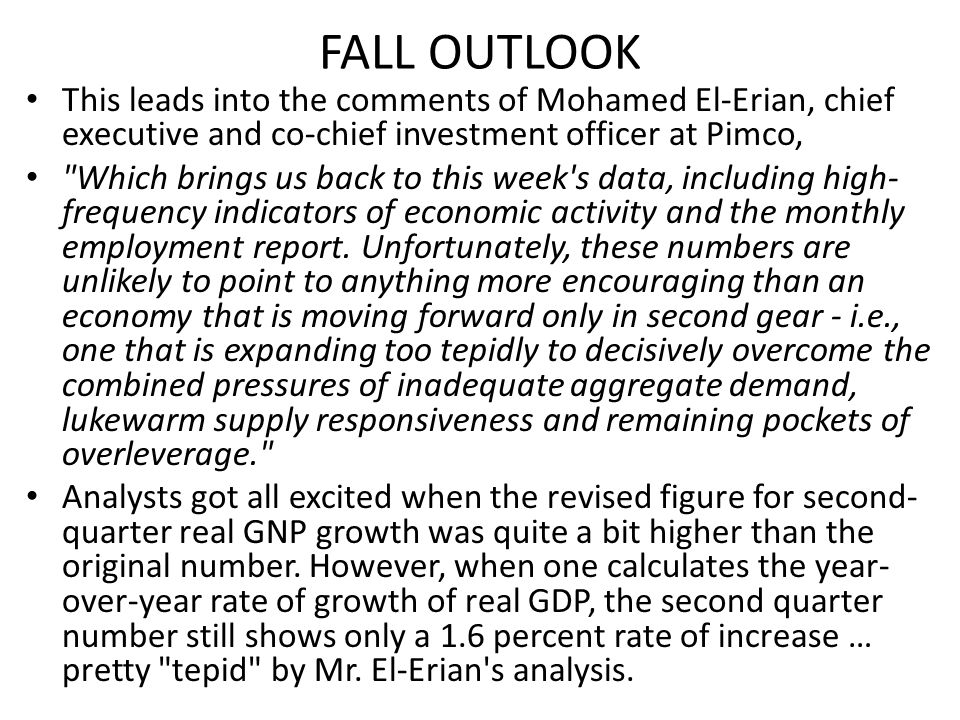 FALL OUTLOOK This leads into the comments of Mohamed El-Erian, chief executive and co-chief investment officer at Pimco, Which brings us back to this week s data, including high- frequency indicators of economic activity and the monthly employment report.
