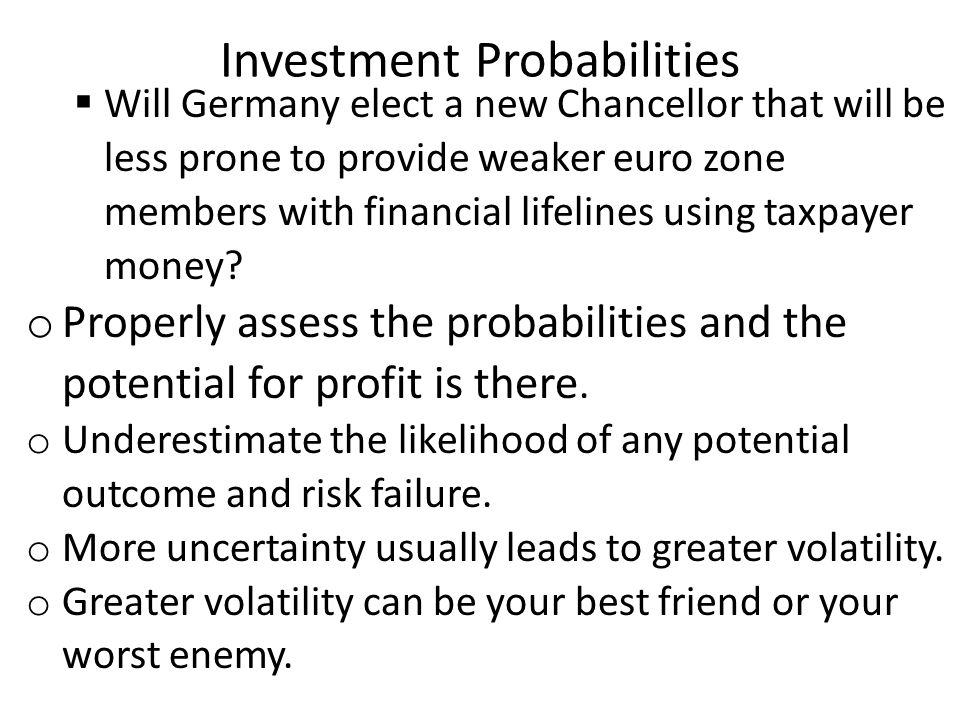 Investment Probabilities  Will Germany elect a new Chancellor that will be less prone to provide weaker euro zone members with financial lifelines using taxpayer money.