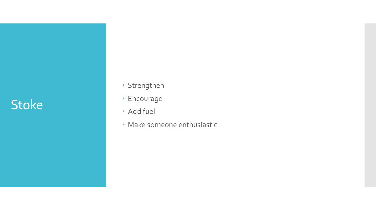 Stoke  Strengthen  Encourage  Add fuel  Make someone enthusiastic