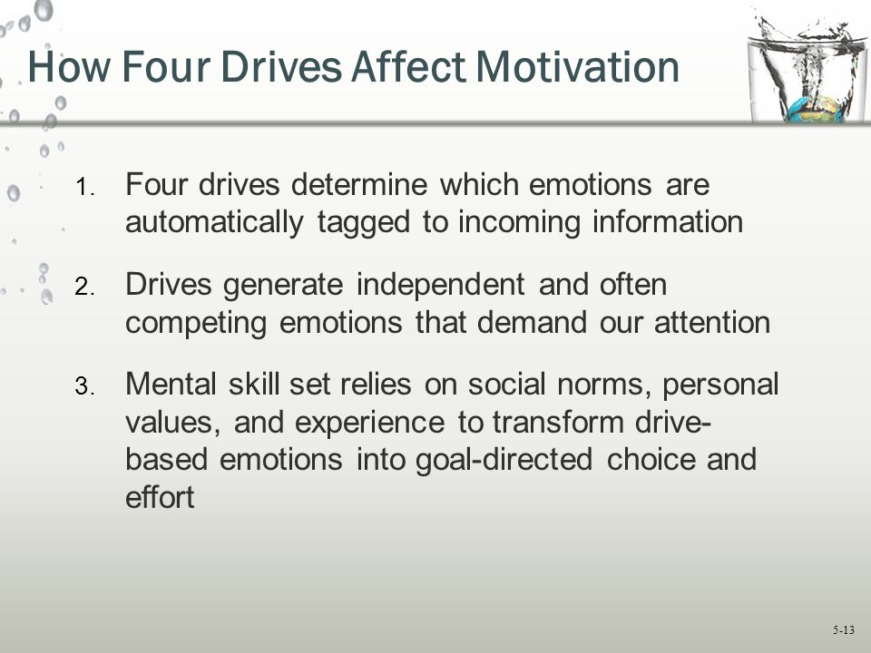 5-13 How Four Drives Affect Motivation 1. Four drives determine which emotions are automatically tagged to incoming information 2. Drives generate ind