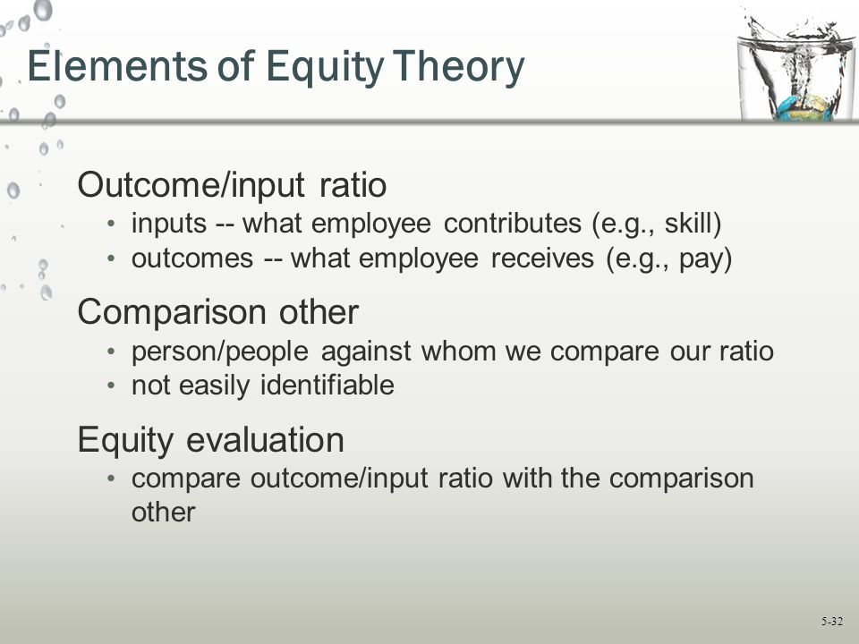 5-32 Elements of Equity Theory Outcome/input ratio inputs -- what employee contributes (e.g., skill) outcomes -- what employee receives (e.g., pay) Co