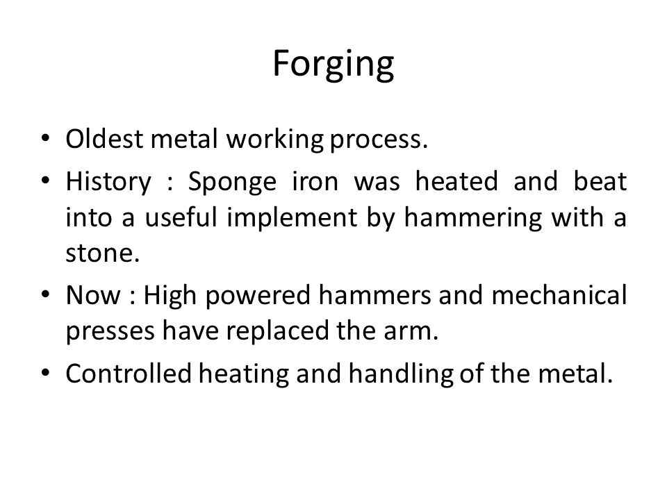 Forging Oldest metal working process.