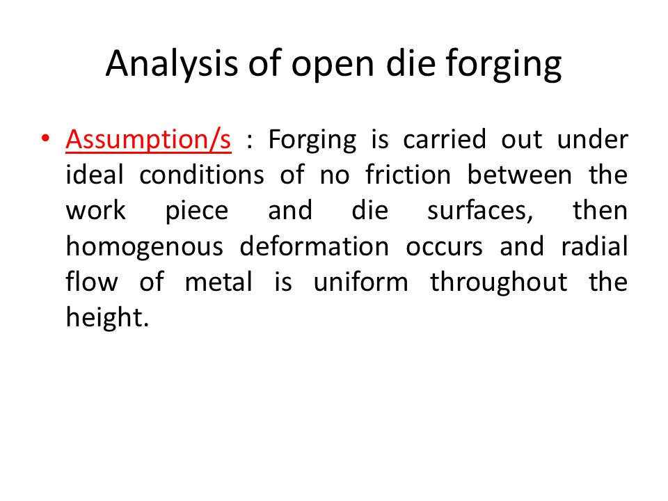 Analysis of open die forging Assumption/s : Forging is carried out under ideal conditions of no friction between the work piece and die surfaces, then homogenous deformation occurs and radial flow of metal is uniform throughout the height.