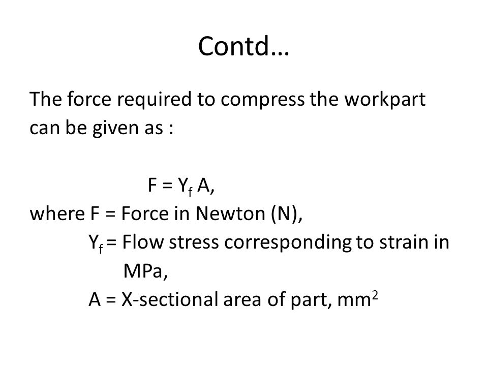 Contd… The force required to compress the workpart can be given as : F = Y f A, where F = Force in Newton (N), Y f = Flow stress corresponding to strain in MPa, A = X-sectional area of part, mm 2