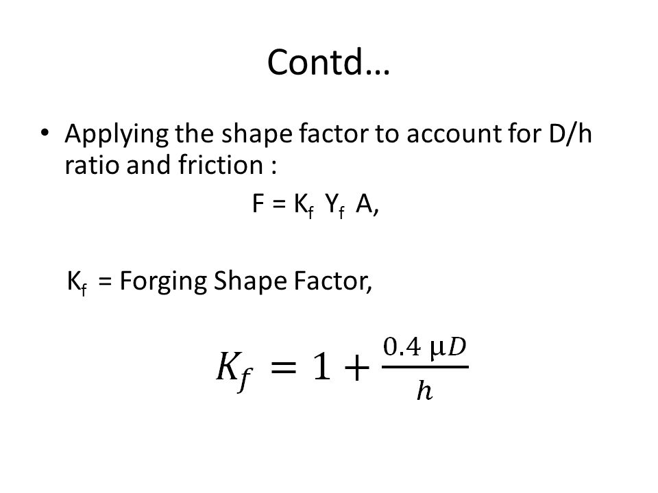Contd… Applying the shape factor to account for D/h ratio and friction : F = K f Y f A, K f = Forging Shape Factor,