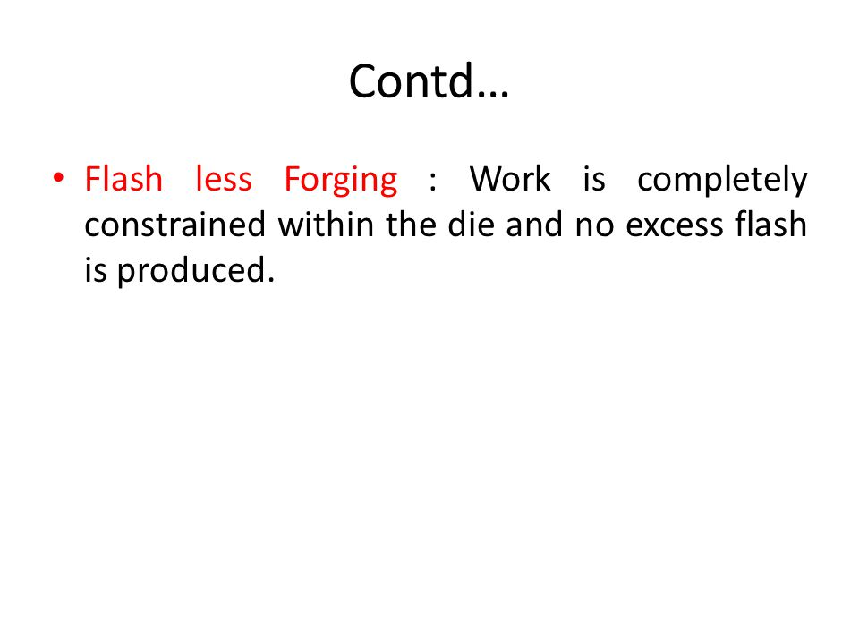 Contd… Flash less Forging : Work is completely constrained within the die and no excess flash is produced.