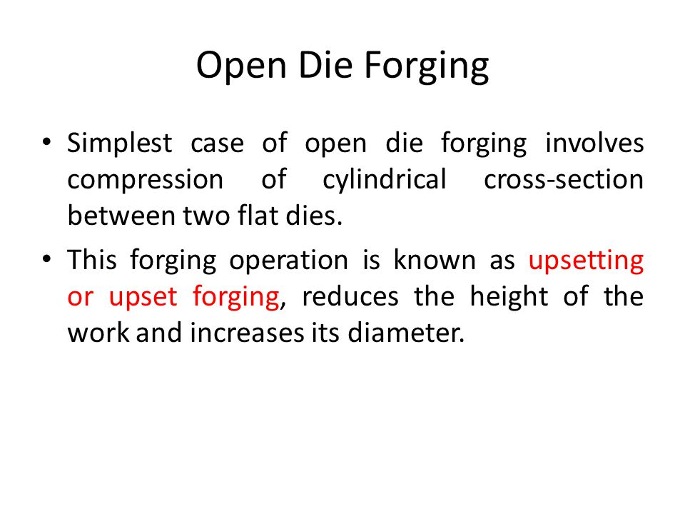Open Die Forging Simplest case of open die forging involves compression of cylindrical cross-section between two flat dies.