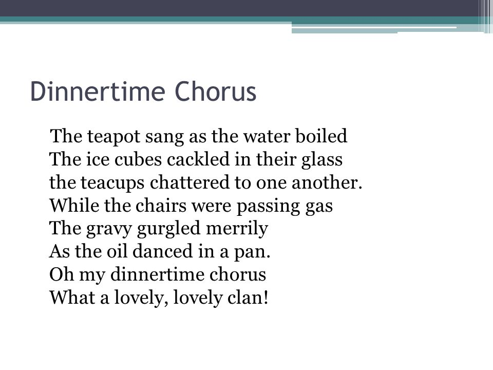 Dinnertime Chorus The teapot sang as the water boiled The ice cubes cackled in their glass the teacups chattered to one another.