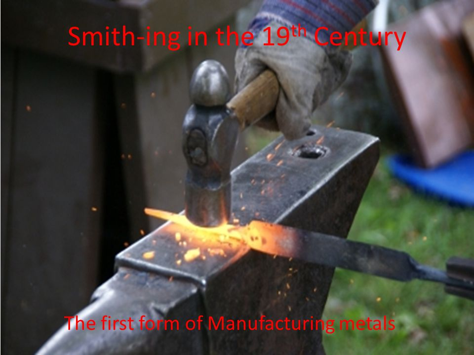 Smith-ing in the 19 th Century The first form of Manufacturing metals