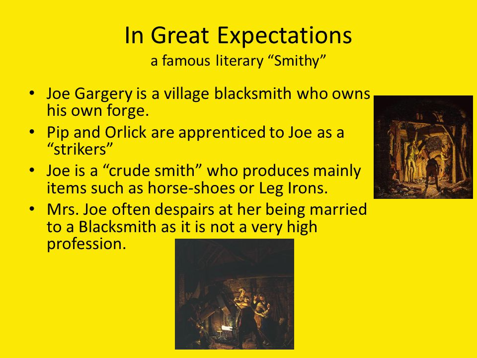 In Great Expectations a famous literary Smithy Joe Gargery is a village blacksmith who owns his own forge.