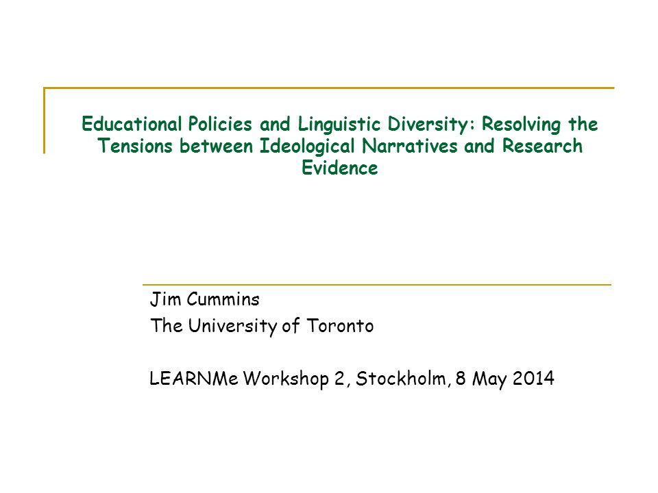 Educational Policies and Linguistic Diversity: Resolving the Tensions between Ideological Narratives and Research Evidence Jim Cummins The University