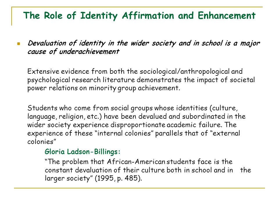 The Role of Identity Affirmation and Enhancement Devaluation of identity in the wider society and in school is a major cause of underachievement Exten