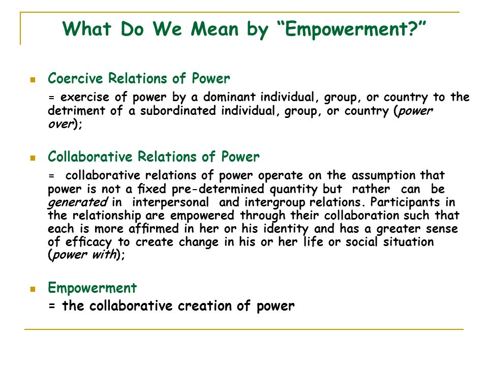 What Do We Mean by Empowerment Coercive Relations of Power = exercise of power by a dominant individual, group, or country to the detriment of a subordinated individual, group, or country (power over); Collaborative Relations of Power = collaborative relations of power operate on the assumption that power is not a fixed pre-determined quantity but rather can be generated in interpersonal and intergroup relations.