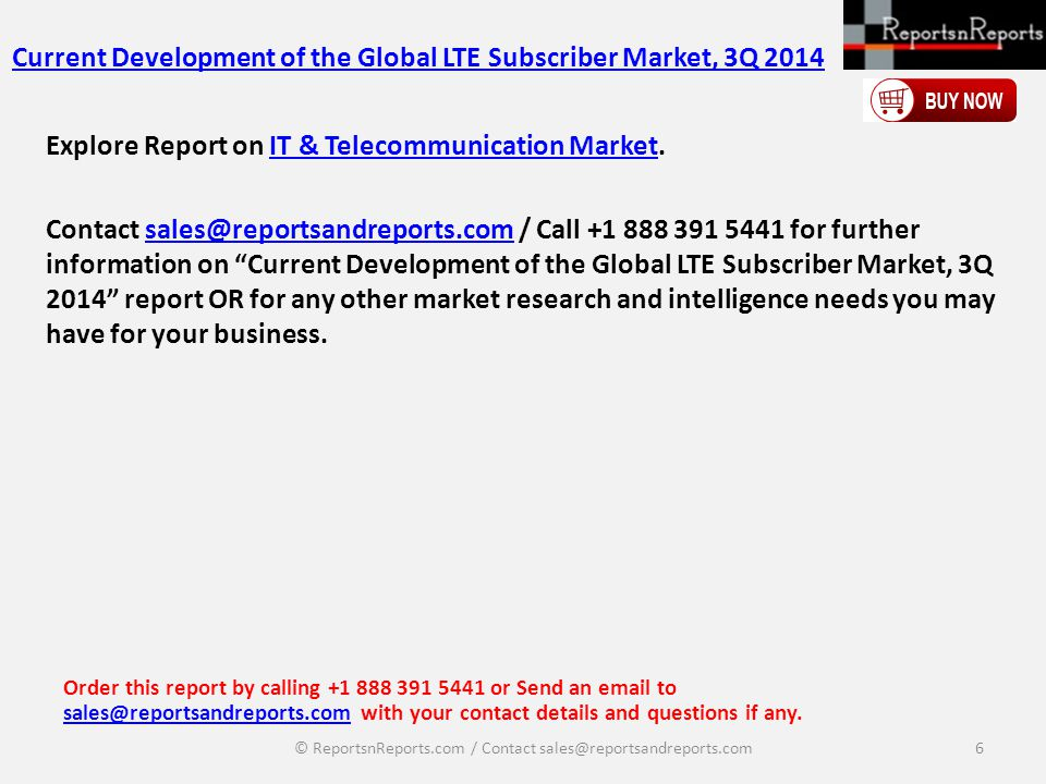 Current Development of the Global LTE Subscriber Market, 3Q 2014 Explore Report on IT & Telecommunication Market.IT & Telecommunication Market Contact sales@reportsandreports.com / Call +1 888 391 5441 for further information on Current Development of the Global LTE Subscriber Market, 3Q 2014 report OR for any other market research and intelligence needs you may have for your business.sales@reportsandreports.com Order this report by calling +1 888 391 5441 or Send an email to sales@reportsandreports.com with your contact details and questions if any.