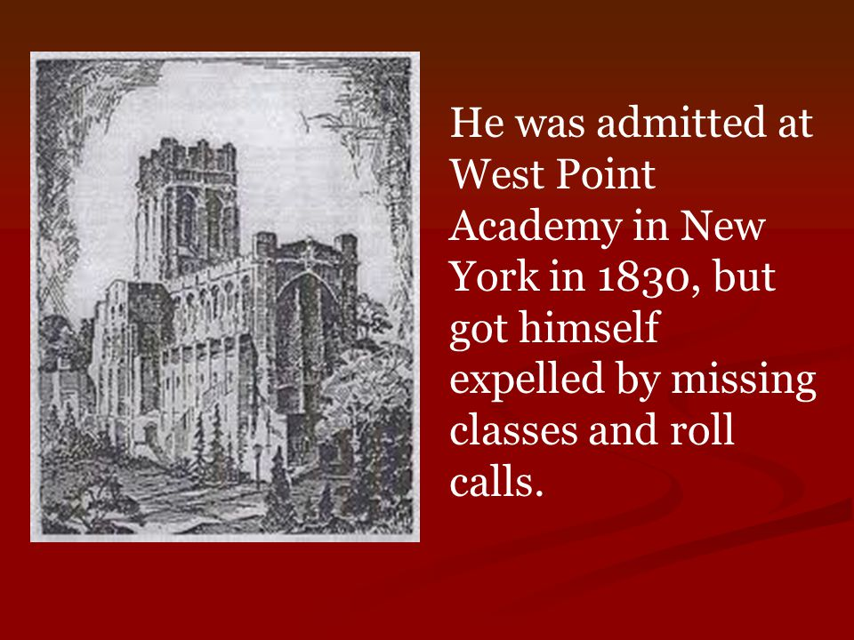 He was admitted at West Point Academy in New York in 1830, but got himself expelled by missing classes and roll calls.