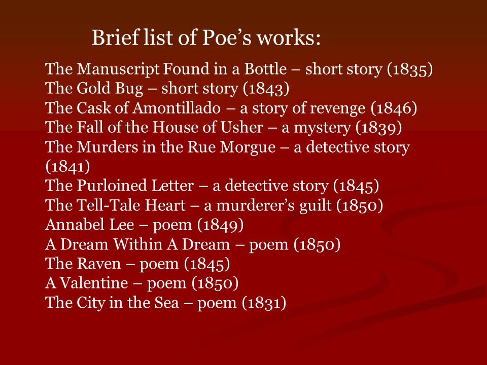 The Manuscript Found in a Bottle – short story (1835) The Gold Bug – short story (1843) The Cask of Amontillado – a story of revenge (1846) The Fall of the House of Usher – a mystery (1839) The Murders in the Rue Morgue – a detective story (1841) The Purloined Letter – a detective story (1845) The Tell-Tale Heart – a murderer's guilt (1850) Annabel Lee – poem (1849) A Dream Within A Dream – poem (1850) The Raven – poem (1845) A Valentine – poem (1850) The City in the Sea – poem (1831) Brief list of Poe's works: