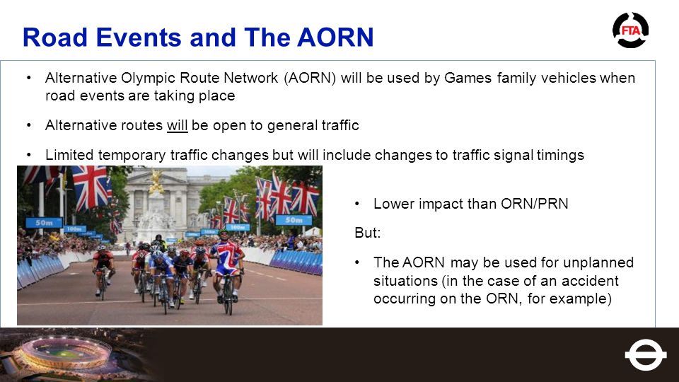 Alternative Olympic Route Network (AORN) will be used by Games family vehicles when road events are taking place Alternative routes will be open to general traffic Limited temporary traffic changes but will include changes to traffic signal timings Road Events and The AORN Lower impact than ORN/PRN But: The AORN may be used for unplanned situations (in the case of an accident occurring on the ORN, for example)