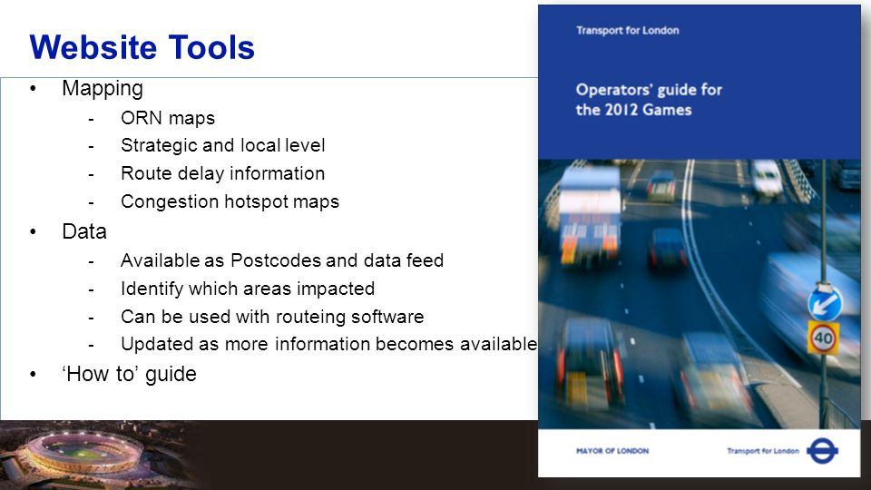Mapping  ORN maps  Strategic and local level  Route delay information  Congestion hotspot maps Data  Available as Postcodes and data feed  Identify which areas impacted  Can be used with routeing software  Updated as more information becomes available 'How to' guide Website Tools